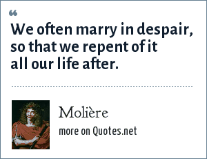 Molière: We often marry in despair, so that we repent of it all our life after.