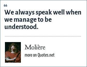 Molière: We always speak well when we manage to be understood.