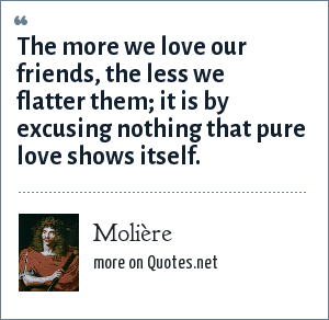 Molière: The more we love our friends, the less we flatter them; it is by excusing nothing that pure love shows itself.
