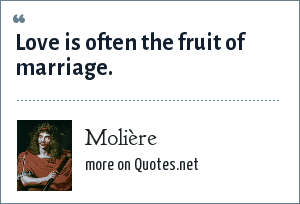 Molière: Love is often the fruit of marriage.