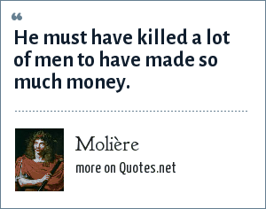 Molière: He must have killed a lot of men to have made so much money.