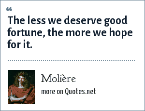 Molière: The less we deserve good fortune, the more we hope for it.