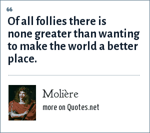 Molière: Of all follies there is none greater than wanting to make the world a better place.