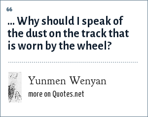 Yunmen Wenyan: ... Why should I speak of the dust on the track that is worn by the wheel?