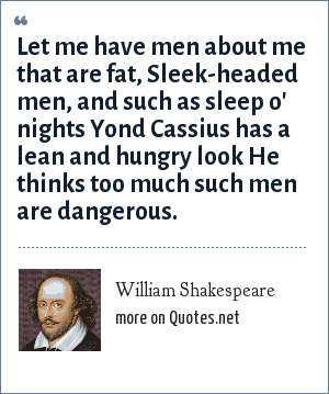 William Shakespeare: Let me have men about me that are fat, Sleek-headed men, and such as sleep o' nights Yond Cassius has a lean and hungry look He thinks too much such men are dangerous.