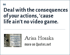 Arisa Hosaka: Deal with the consequences of your actions, 'cause life ain't no video game.