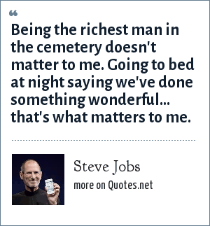 Steve Jobs: Being the richest man in the cemetery doesn't matter to me. Going to bed at night saying we've done something wonderful... that's what matters to me.