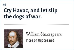 William Shakespeare: Cry Havoc, and let slip the dogs of war.