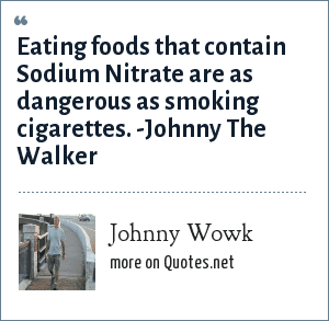 Johnny Wowk: Eating foods that contain Sodium Nitrate are as dangerous as smoking cigarettes. -Johnny The Walker