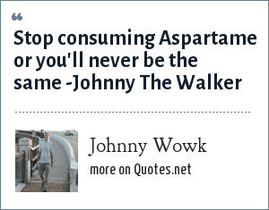 Johnny Wowk: Stop consuming Aspartame or you'll never be the same -Johnny The Walker