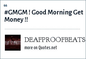 DEAFPROOFBEATS: #GMGM ! Good Morning Get Money !!