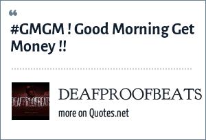 DEAFPROOFBEATS: #GMGM ! Good Morning Get Money !!