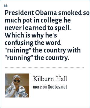 Kilburn Hall: President Obama smoked so much pot in college he never learned to spell. Which is why he's confusing the word