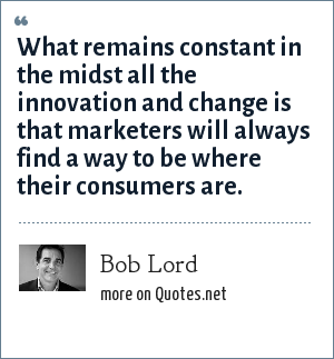 Bob Lord: What remains constant in the midst all the innovation and change is that marketers will always find a way to be where their consumers are.