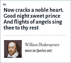 William Shakespeare: Now cracks a noble heart. Good night sweet prince And flights of angels sing thee to thy rest