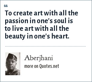 Aberjhani: To create art with all the passion in one's soul is to live art with all the beauty in one's heart.
