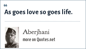 Aberjhani: As goes love so goes life.