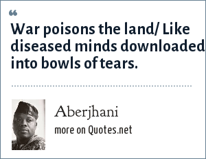 Aberjhani: War poisons the land/ Like diseased minds downloaded/ into bowls of tears.