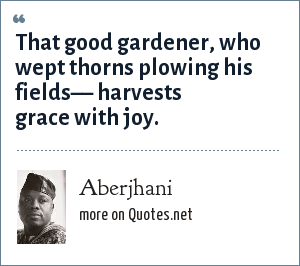 Aberjhani: That good gardener, who wept thorns plowing his fields–– harvests grace with joy.