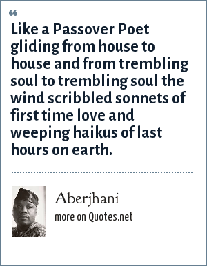 Aberjhani: Like a Passover Poet gliding from house to house and from trembling soul to trembling soul the wind scribbled sonnets of first time love and weeping haikus of last hours on earth.