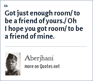 Aberjhani: Got just enough room/ to be a friend of yours./ Oh I hope you got room/ to be a friend of mine.
