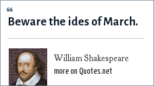 William Shakespeare: Beware the ides of March.