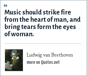 Ludwig van Beethoven: Music should strike fire from the heart of man, and bring tears form the eyes of woman.