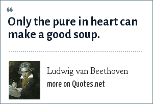 Ludwig van Beethoven: Only the pure in heart can make a good soup.