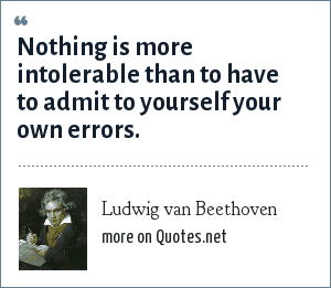 Ludwig van Beethoven: Nothing is more intolerable than to have to admit to yourself your own errors.