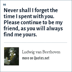 Ludwig van Beethoven: Never shall I forget the time I spent with you. Please continue to be my friend, as you will always find me yours.