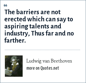 Ludwig van Beethoven: The barriers are not erected which can say to aspiring talents and industry, Thus far and no farther.