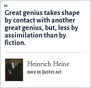 Heinrich Heine: Great genius takes shape by contact with another great genius, but, less by assimilation than by fiction.