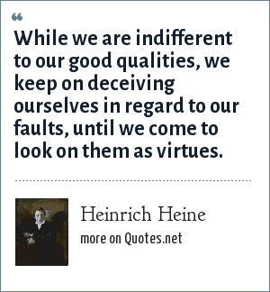 Heinrich Heine: While we are indifferent to our good qualities, we keep on deceiving ourselves in regard to our faults, until we come to look on them as virtues.