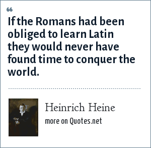 Heinrich Heine: If the Romans had been obliged to learn Latin they would never have found time to conquer the world.