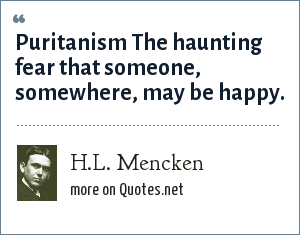H.L. Mencken: Puritanism The haunting fear that someone, somewhere, may be happy.