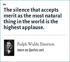 Ralph Waldo Emerson: The silence that accepts merit as the most natural thing in the world is the highest applause.