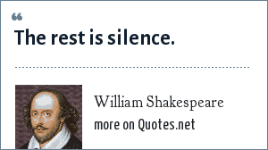 William Shakespeare: The rest is silence.