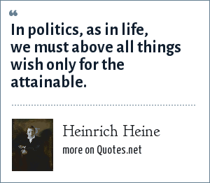 Heinrich Heine: In politics, as in life, we must above all things wish only for the attainable.