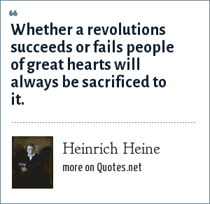 Heinrich Heine: Whether a revolutions succeeds or fails people of great hearts will always be sacrificed to it.