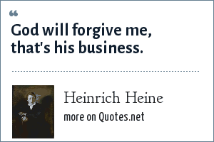 Heinrich Heine: God will forgive me, that's his business.