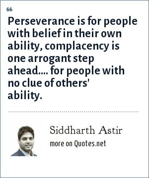 Siddharth Astir: Perseverance is for people with belief in their own ability, complacency is one arrogant step ahead.... for people with no clue of others' ability.