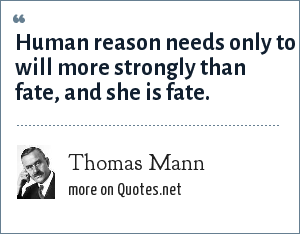 Thomas Mann: Human reason needs only to will more strongly than fate, and she is fate.
