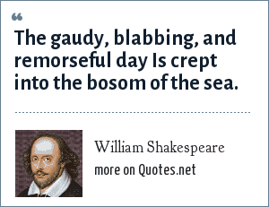 William Shakespeare: The gaudy, blabbing, and remorseful day Is crept into the bosom of the sea.