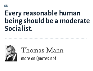 Thomas Mann: Every reasonable human being should be a moderate Socialist.