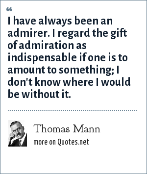 Thomas Mann: I have always been an admirer. I regard the gift of admiration as indispensable if one is to amount to something; I don't know where I would be without it.