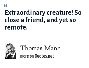 Thomas Mann: Extraordinary creature! So close a friend, and yet so remote.