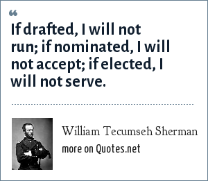 William Tecumseh Sherman: If drafted, I will not run; if nominated, I will not accept; if elected, I will not serve.
