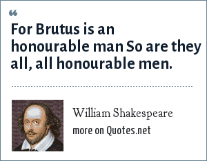 William Shakespeare: For Brutus is an honourable man So are they all, all honourable men.