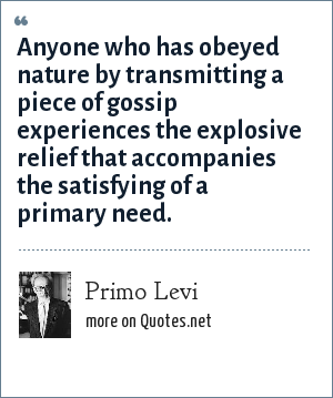 Primo Levi: Anyone who has obeyed nature by transmitting a piece of gossip experiences the explosive relief that accompanies the satisfying of a primary need.
