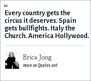 Erica Jong: Every country gets the circus it deserves. Spain gets bullfights. Italy the Church. America Hollywood.